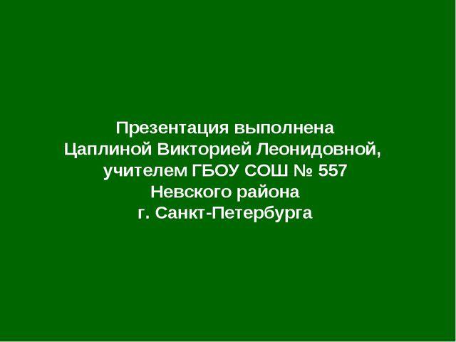 Презентация выполнена Цаплиной Викторией Леонидовной, учителем ГБОУ СОШ № 557...