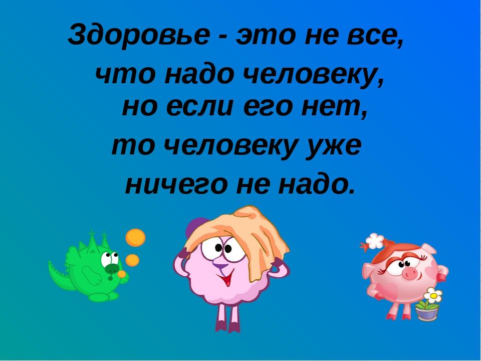 Здоровье - это не все, что надо человеку, но если его нет, то человеку уже ни...