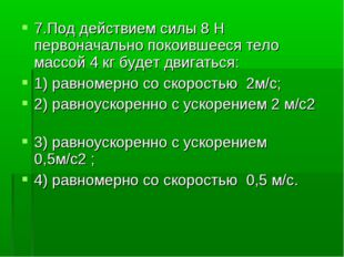 7.Под действием силы 8Н первоначально покоившееся тело массой 4кг будет дви