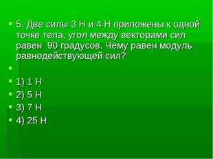 5. Две силы 3H и 4H приложены к одной точке тела, угол между векторами сил