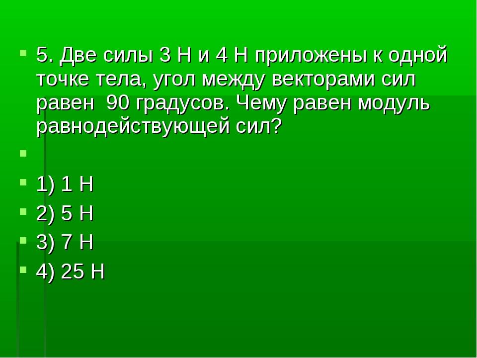 5. Две силы 3H и 4H приложены к одной точке тела, угол между векторами сил...