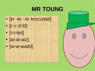 MR TOUNG [kr -kr –kr krocodail] [i:-i:-ti:O] [t-t-teil] [ai-ai-aiz] [w-w-waild]