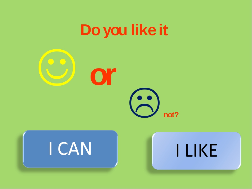 Do you like it  not?  or