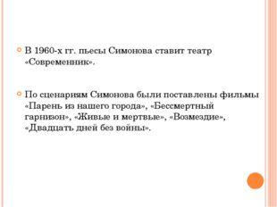В 1960-х гг. пьесы Симонова ставит театр «Современник». По сценариям Симонов