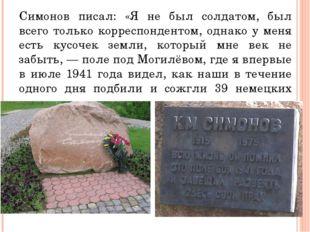 Симонов писал: «Я не был солдатом, был всего только корреспондентом, однако у