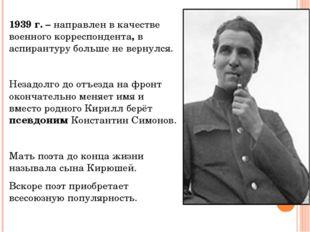 1939 г. – направлен в качестве военного корреспондента, в аспирантуру больше
