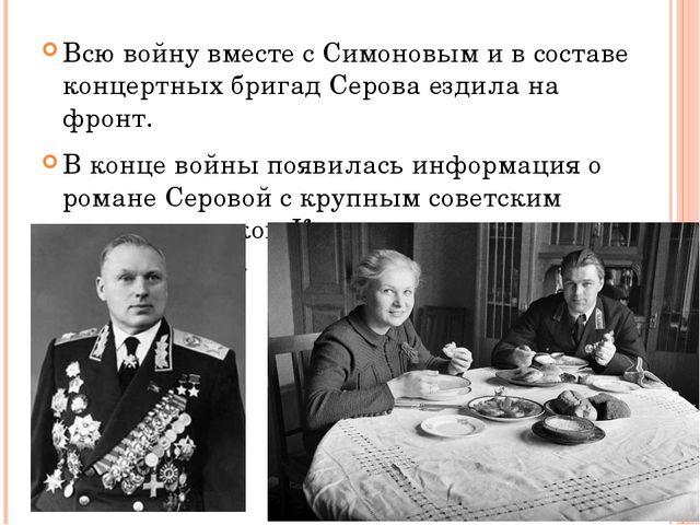 Всю войну вместе с Симоновым и в составе концертных бригад Серова ездила на ф...