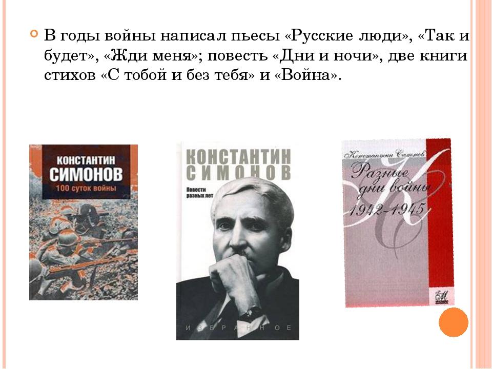 В годы войны написал пьесы «Русские люди», «Так и будет», «Жди меня»; повесть...
