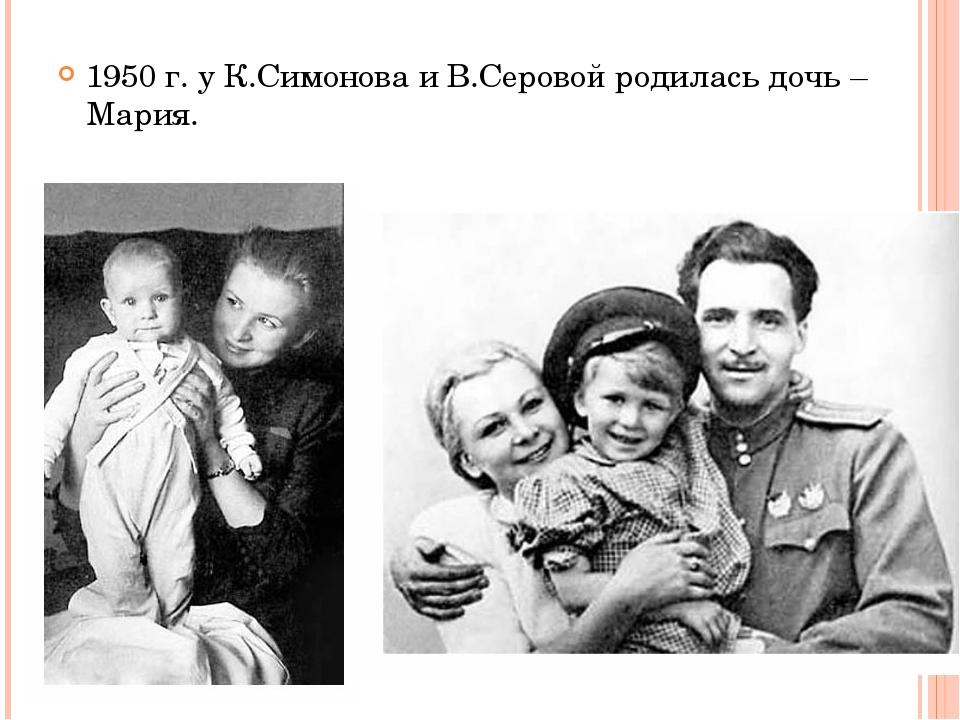 1950 г. у К.Симонова и В.Серовой родилась дочь – Мария.