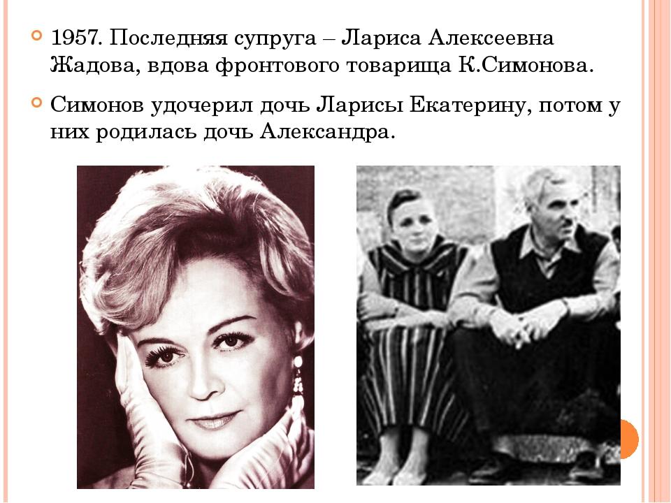 1957. Последняя супруга – Лариса Алексеевна Жадова, вдова фронтового товарища...