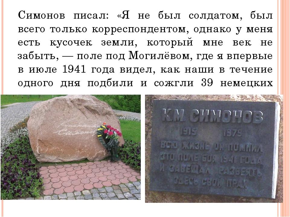 Симонов писал: «Я не был солдатом, был всего только корреспондентом, однако у...