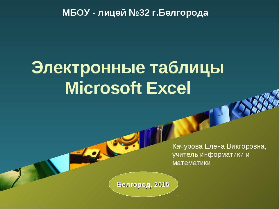 Электронные таблицы Microsoft Excel МБОУ - лицей №32 г.Белгорода Белгород, 20...