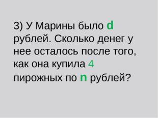 3) У Марины было d рублей. Сколько денег у нее осталось после того, как она к