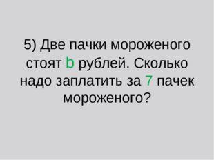 5) Две пачки мороженого стоят b рублей. Сколько надо заплатить за 7 пачек мор