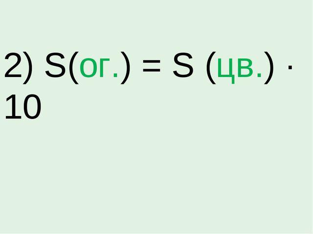 2) S(ог.) = S (цв.) · 10