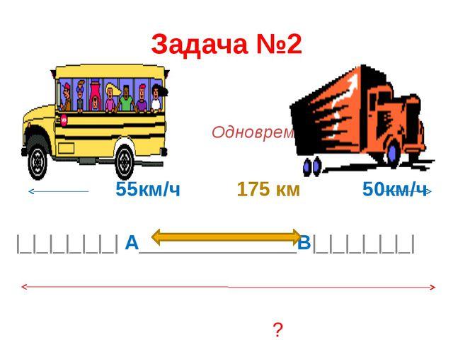Задача №2 Одновременно 55км/ч 175 км 50км/ч  _ _ _ _ _ _  А______________В _ ...