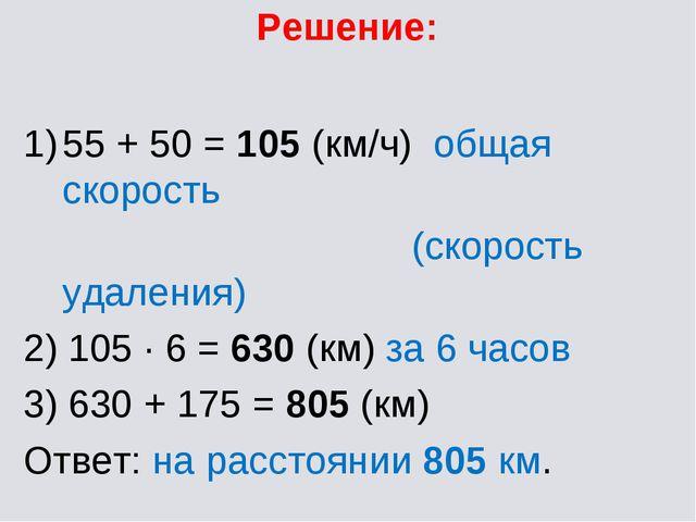 Решение: 55 + 50 = 105 (км/ч) общая скорость (скорость удаления) 2) 105 · 6 =...