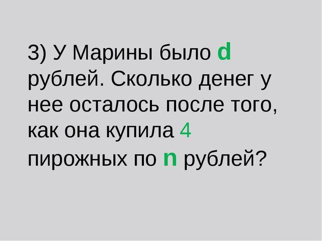 3) У Марины было d рублей. Сколько денег у нее осталось после того, как она к...