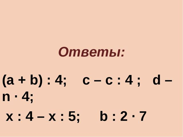 Ответы: (a + b) : 4; с – с : 4 ; d – n · 4; х : 4 – х : 5; b : 2 · 7