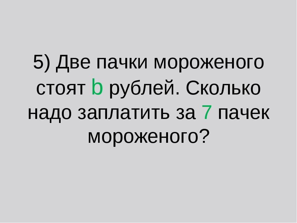5) Две пачки мороженого стоят b рублей. Сколько надо заплатить за 7 пачек мор...