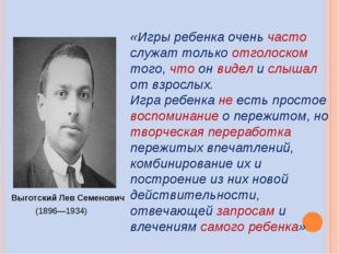 Выготский Лев Семенович (1896—1934) «Игры ребенка очень часто служат только о