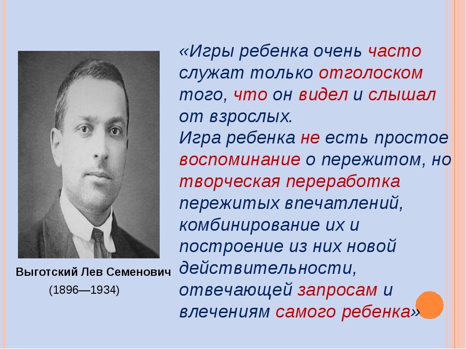 Выготский Лев Семенович (1896—1934) «Игры ребенка очень часто служат только о...