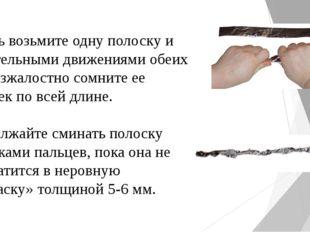 Теперь возьмите одну полоску и хватательными движениями обеих рук безжалостн