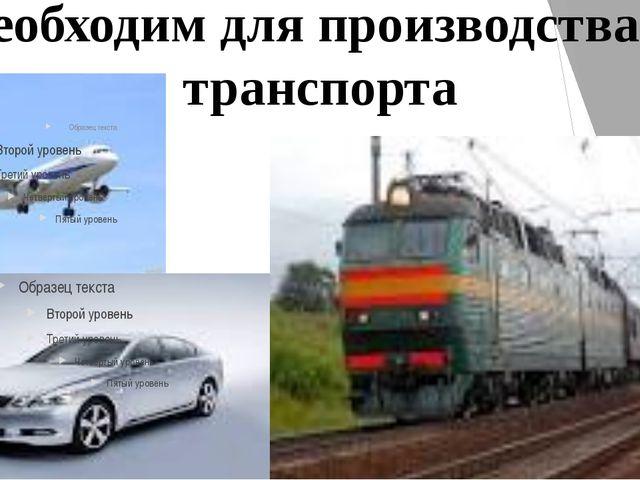 Необходим для производства транспорта