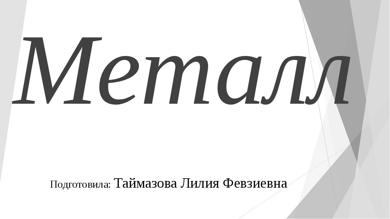Металл Подготовила: Таймазова Лилия Февзиевна