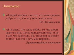 Эпиграфы: «Добрый человек – не тот, кто умеет делать добро, а тот, кто не ум