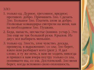ЗЛО 1. только ед. Дурное, греховное, вредное; противоп. добро. Причинить Зло.