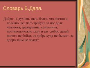 Словарь В.Даля. Добро - в духовн. знач. благо, что честно и полезно, все чего