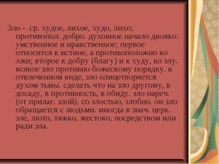Зло - ср. худое, лихое, худо, лихо; противопол. добро. духовное начало двояк