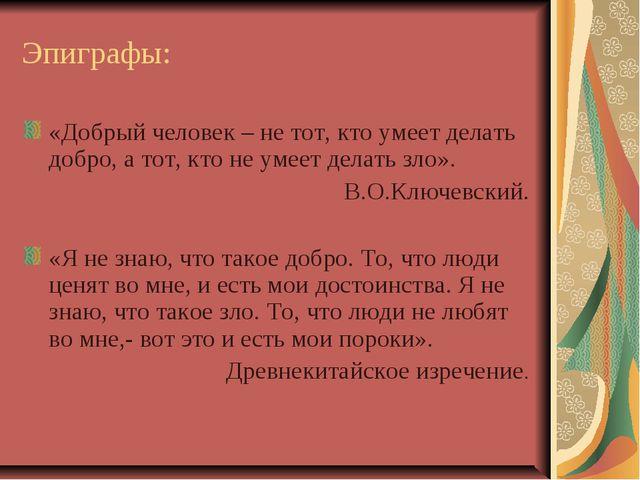 Эпиграфы: «Добрый человек – не тот, кто умеет делать добро, а тот, кто не ум...