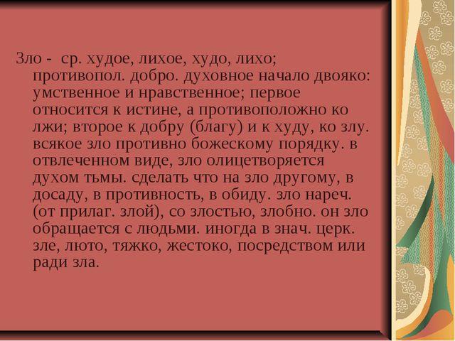 Зло - ср. худое, лихое, худо, лихо; противопол. добро. духовное начало двояк...