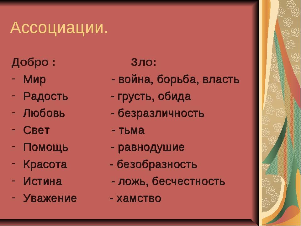 Ассоциации. Добро : Зло: Мир - война, борьба, власть Радость - грусть, обида...
