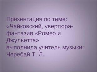 Презентация по теме: «Чайковский, увертюра-фантазия «Ромео и Джульетта» выпол