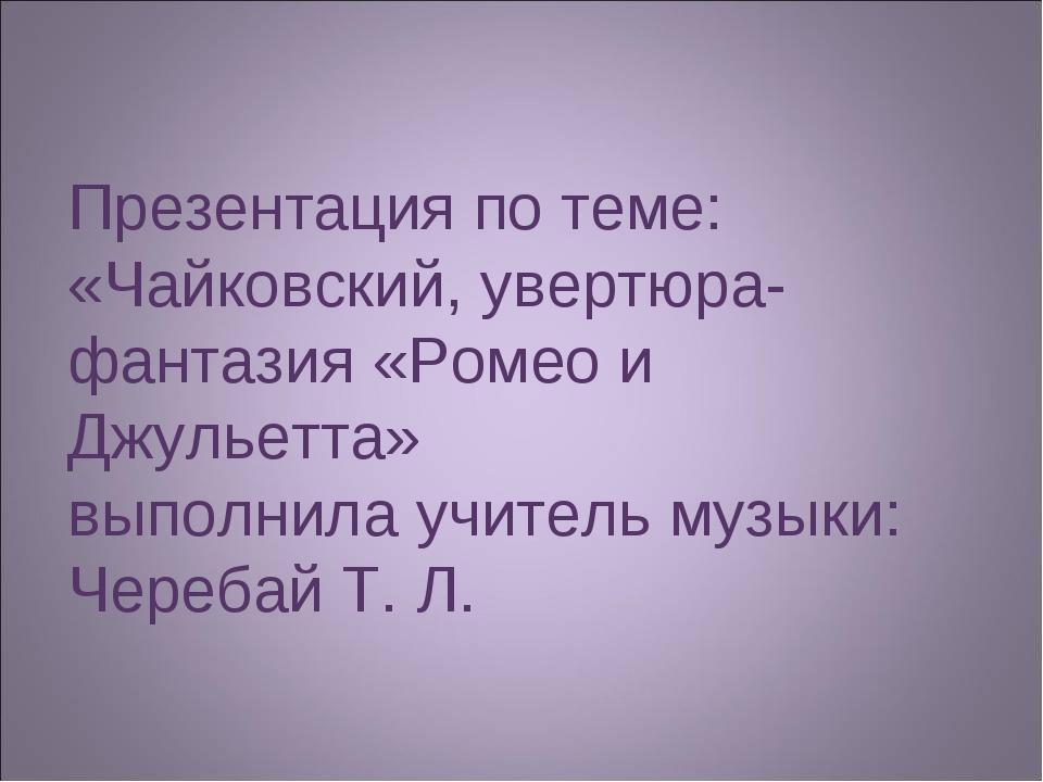 Презентация по теме: «Чайковский, увертюра-фантазия «Ромео и Джульетта» выпол...