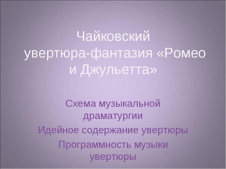 Чайковский увертюра-фантазия «Ромео и Джульетта» Схема музыкальной драматурги...