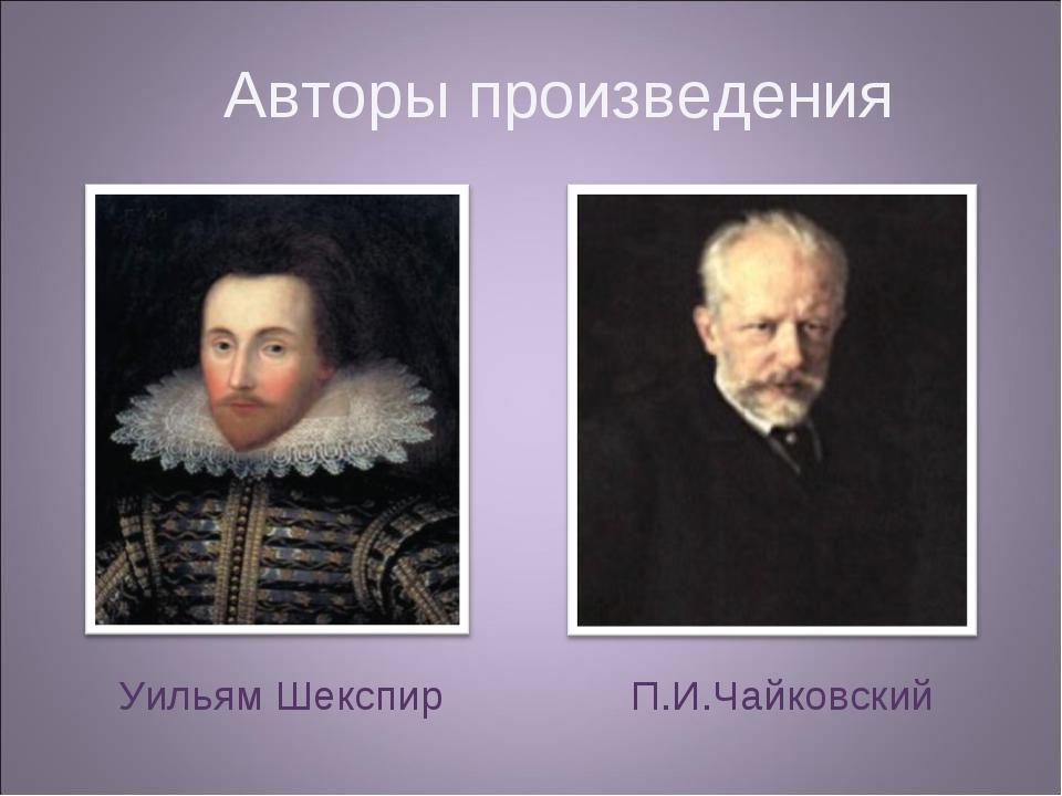 Авторы произведения Уильям Шекспир П.И.Чайковский