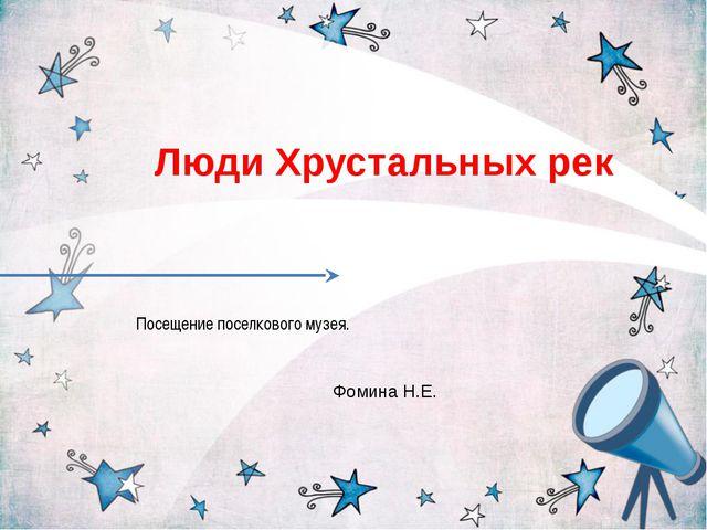 Посещение поселкового музея. Люди Хрустальных рек Фомина Н.Е.