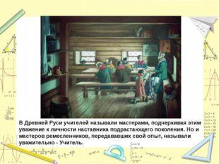 В Древней Руси учителей называли мастерами, подчеркивая этим уважение к лично