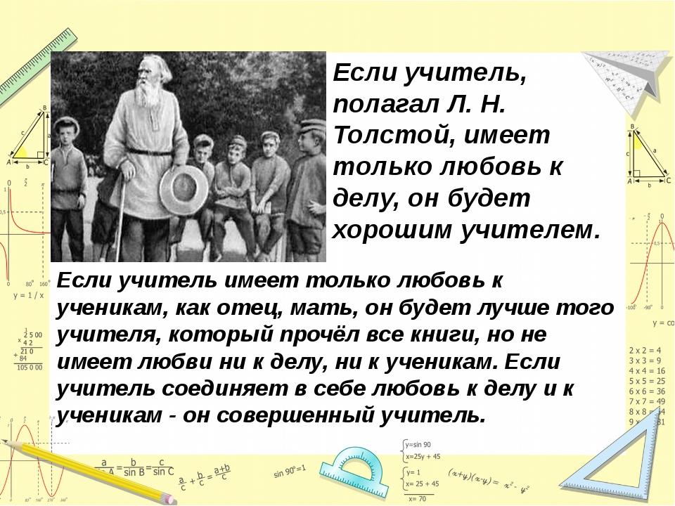 Если учитель, полагал Л. Н. Толстой, имеет только любовь к делу, он будет хор...