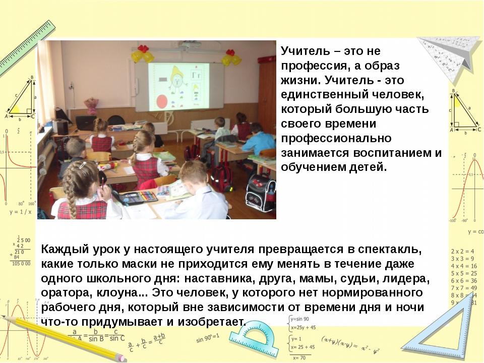 Учитель – это не профессия, а образ жизни.Учитель - это единственный человек...