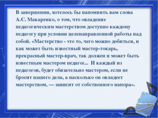 В завершении, хотелось бы напомнить вам слова А.С. Макаренко, о том, что овла