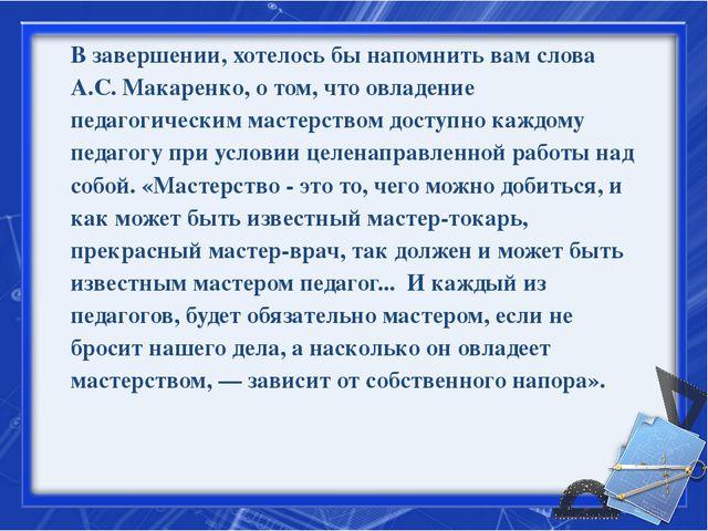 В завершении, хотелось бы напомнить вам слова А.С. Макаренко, о том, что овла...