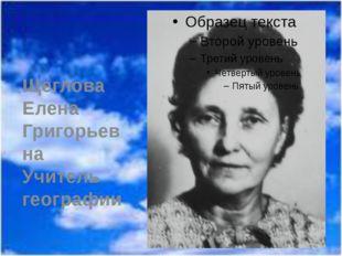 Щеглова Елена Григорьевна Учитель географии