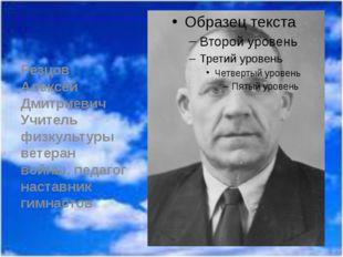 Резцов Алексей Дмитриевич Учитель физкультуры ветеран войны, педагог наставн