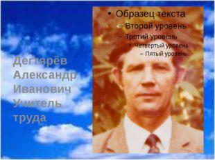 Дегтярёв Александр Иванович Учитель труда