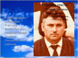 Кочуков Иван Павлович Учитель физкультуры, Лауреат книги Почёта Лискинского